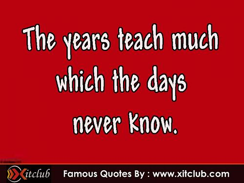 The Years Teach Much Which The Days Never Know.
