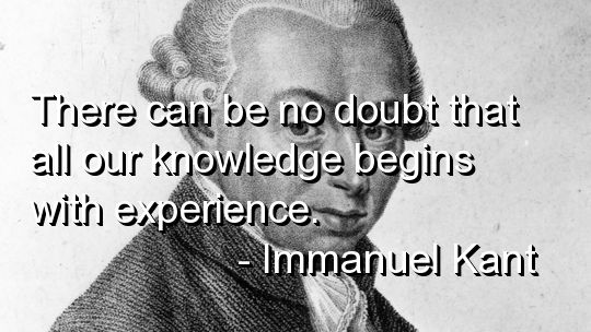 There Can Be No Doubt That All Our Knowledge Begins With Experience. - Immanuel Kant