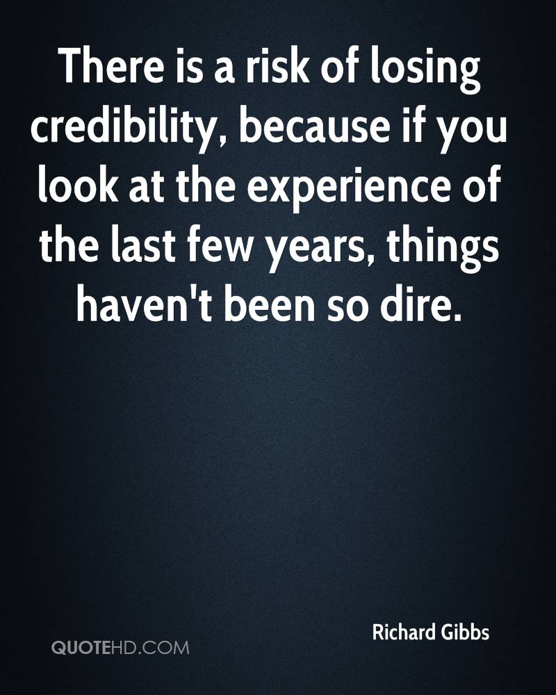There Is A Risk Of Losing Credibility, Because If You Look At The Experience Of The Last Few Years, Things Haven't Been So Dire. - Richard Gibbs