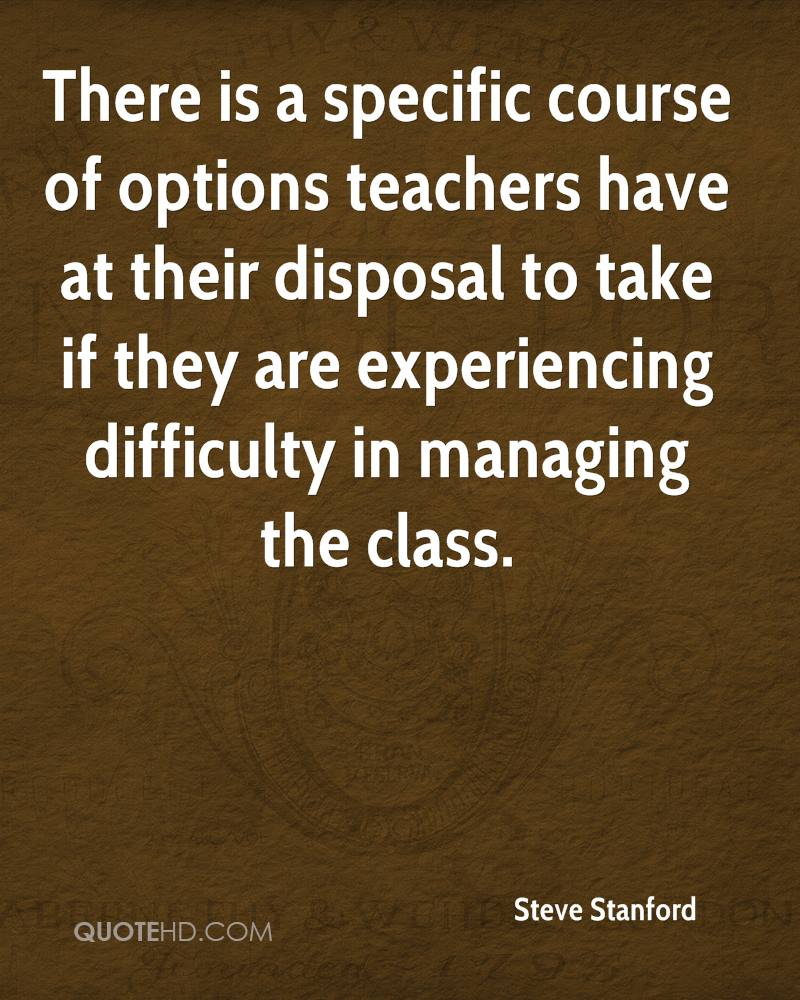 There Is A Specific Course Of Options Teachers Have At Their Disposal To Take If They Are Experiencing Difficulty In Managing The Class. - Steve Stanford