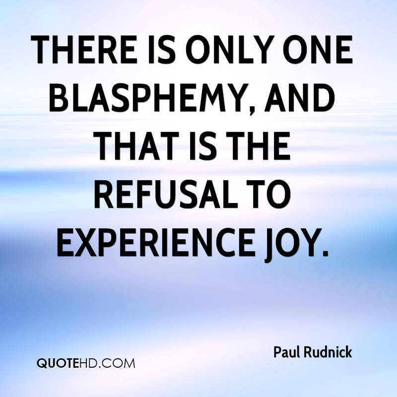 There Is Only One Blasphemy, And That Is The Refusal To Experience Joy. - Paul Rudnick