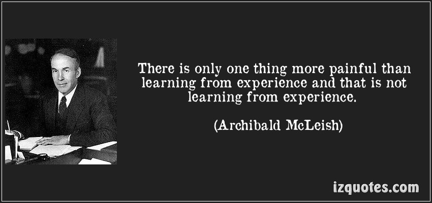 There Is Only One Thing More Painful Than Learning From Experience And That Is Not Learning From Experience. - Archibald McLeish