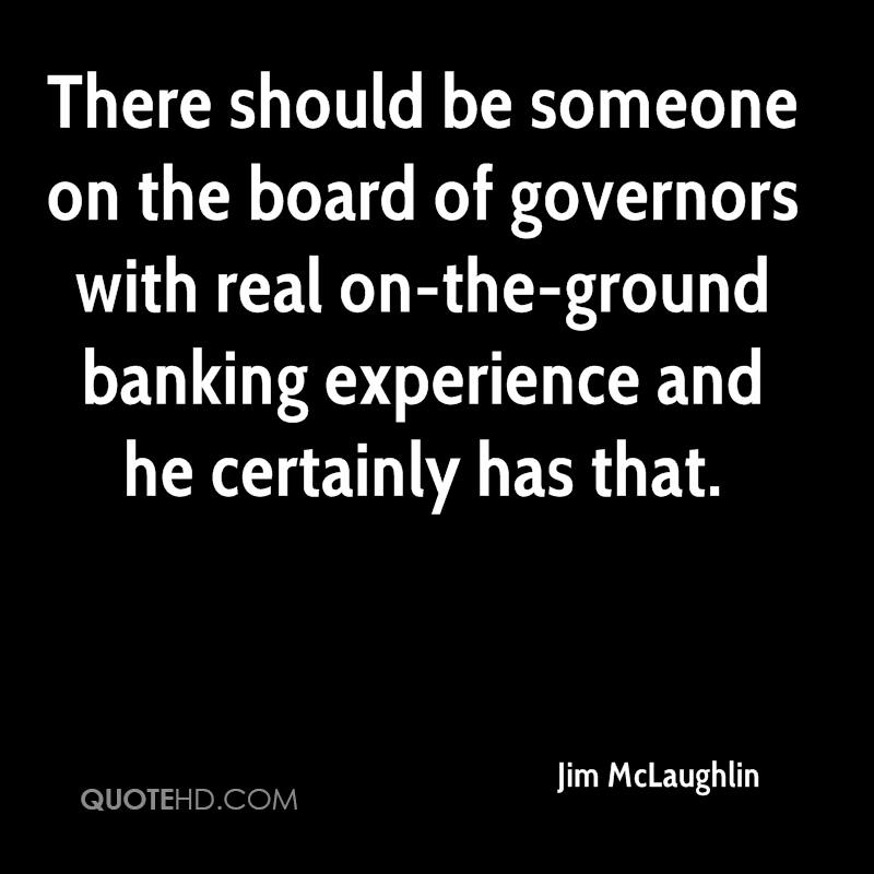 There Should Be Someone On The Board Of Governors With Real On-The Ground Banking Experience and He Certainly Has That. - Jim McLaughlin