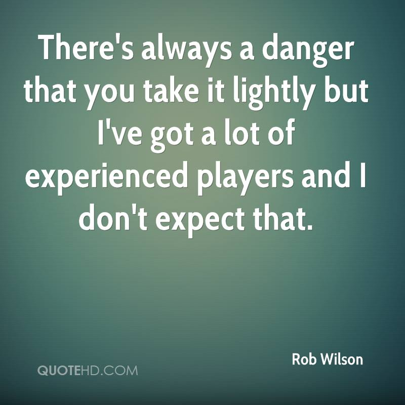 There's Always A Danger That You Take It Lightly But I've Got A Lot Of Experienced Players And I Don't Expect That. - Rob Wilson