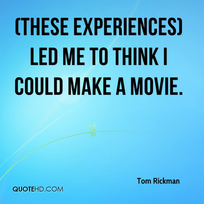 These Experiences Led Me To Think I Could Make A Movie.  - Tom Rickman