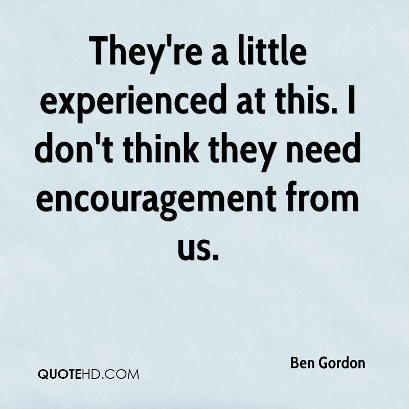 They're A Little Experienced At This. I Don't Think They Need Encouragement From Us. - Ben Gordon