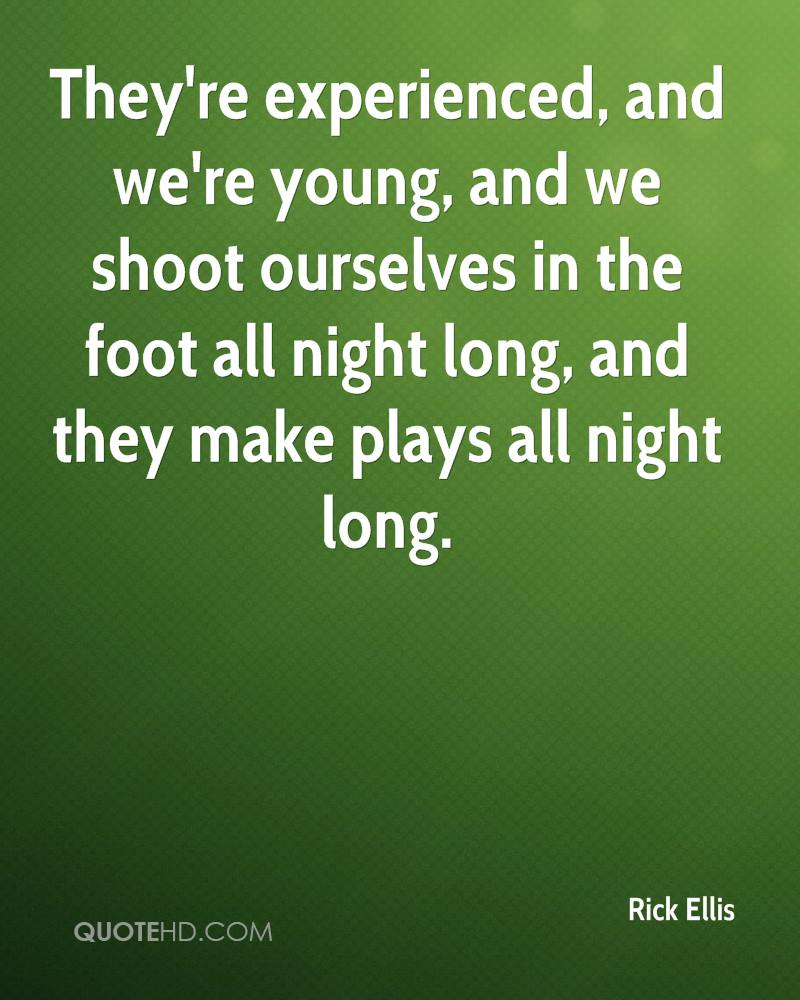 They're Experienced, And We're Young, And We Shoot Ourselves In The Foot All Night Long, And They Make Plays All Night Long. - Rick Ellis