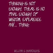Thinking Is Not Enough. There Is No Final Enough Of Wisdom Experience Any, Thing.