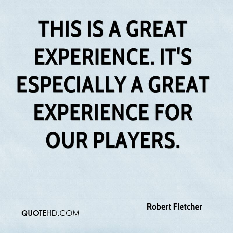 This Is A Great Experience. It's Especially A Great Experience For Our Players. - Robert Fletcher