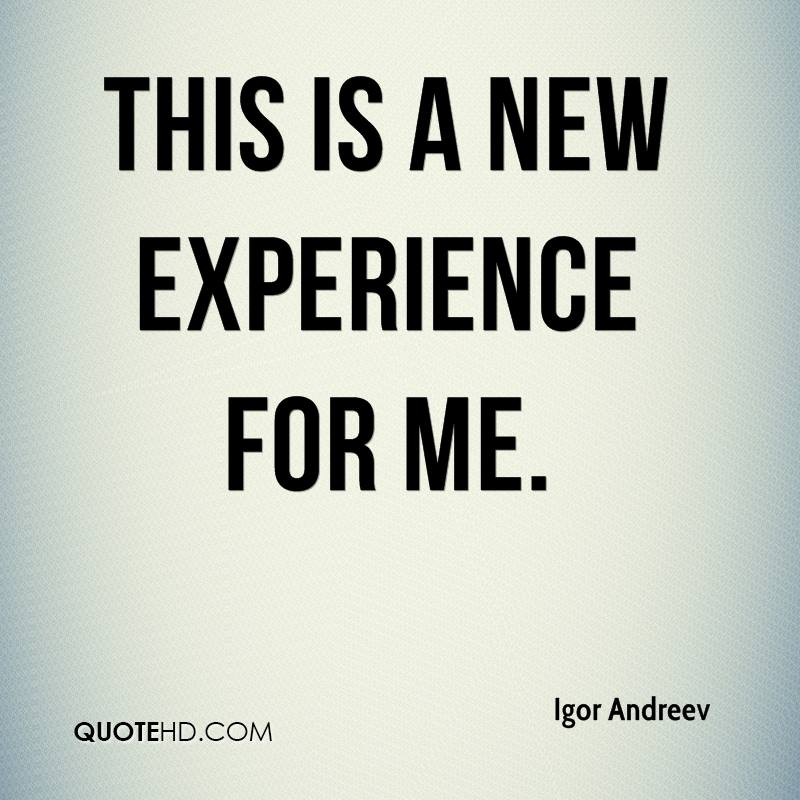 This Is A New Experience For Me. - Igor Andreev