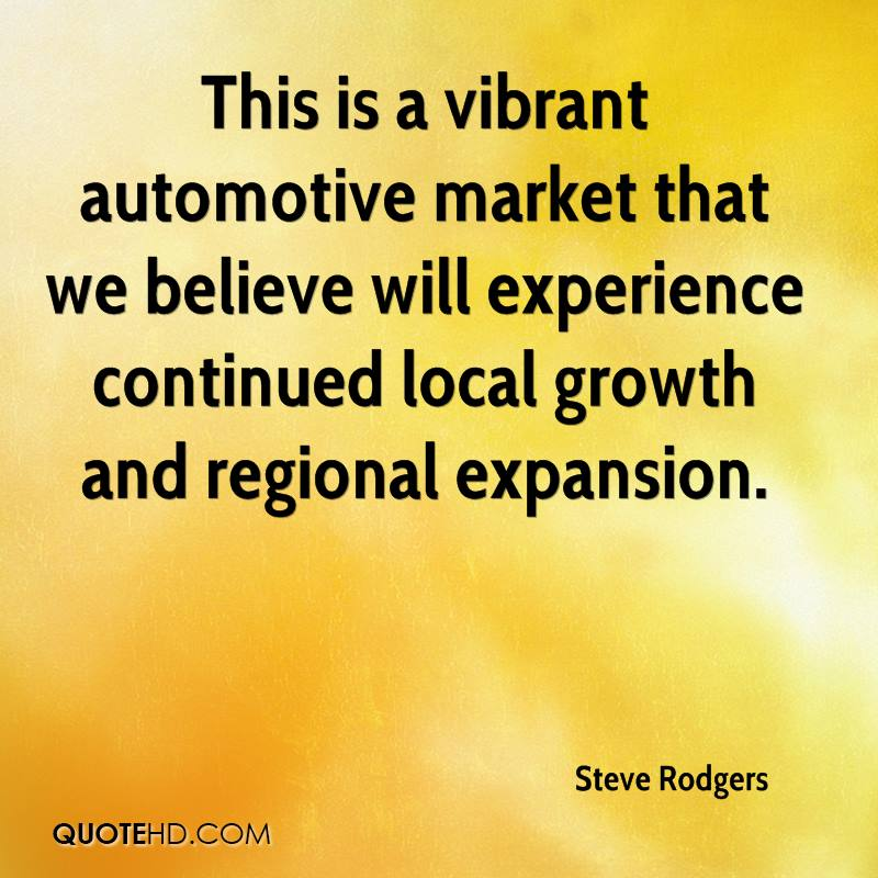 This Is A Vibrant Automative Market That We Believe Will Experience Continued Local Growth And Regional Expansion. - Steve Rodgers