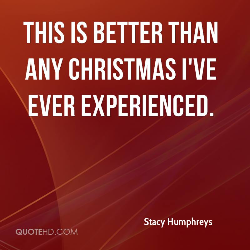 This Is Better Than Any Christmas I've Ever Experienced. - Stacy Humphreys
