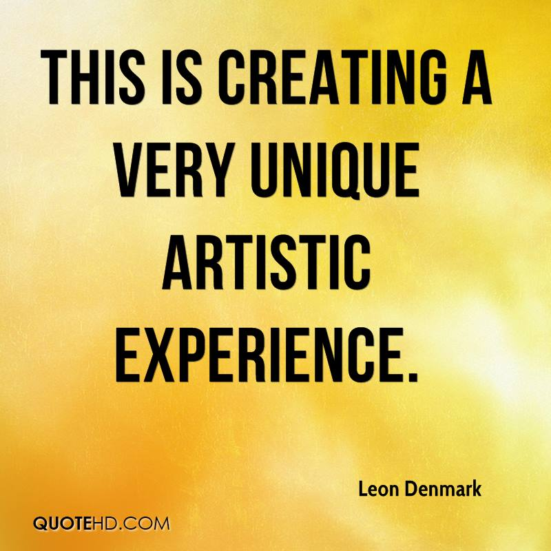 This Is Creating A Very Unique Artistic Experience. - Leon Denmark