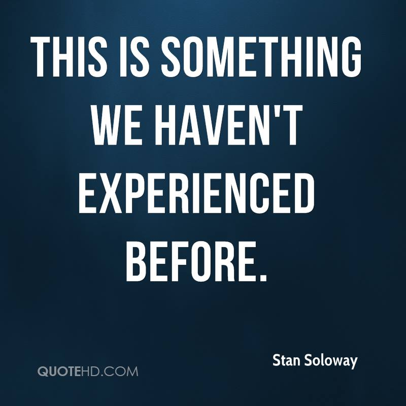This Is Something We Haven't Experienced Before. - Stan Soloway