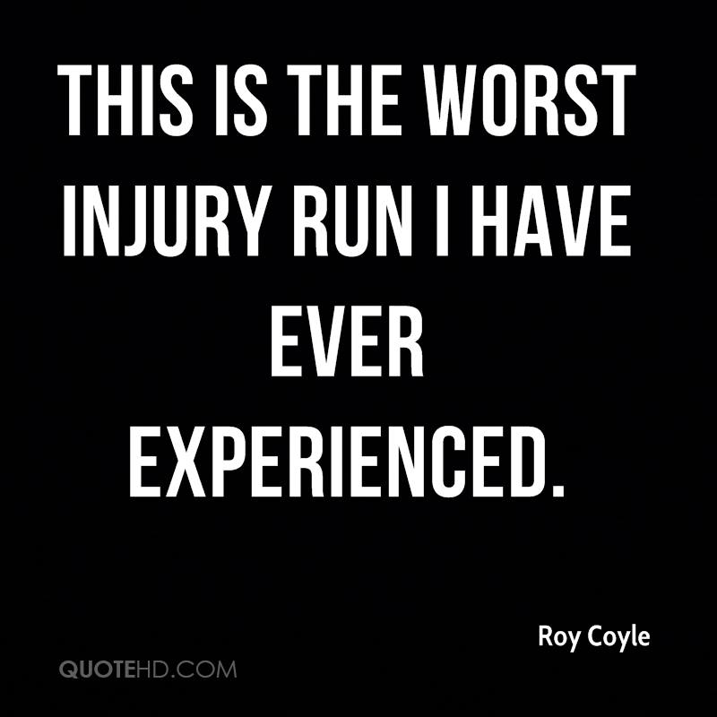 This Is The Worst Injury Run I Have Ever Experienced. - Roy Coyle