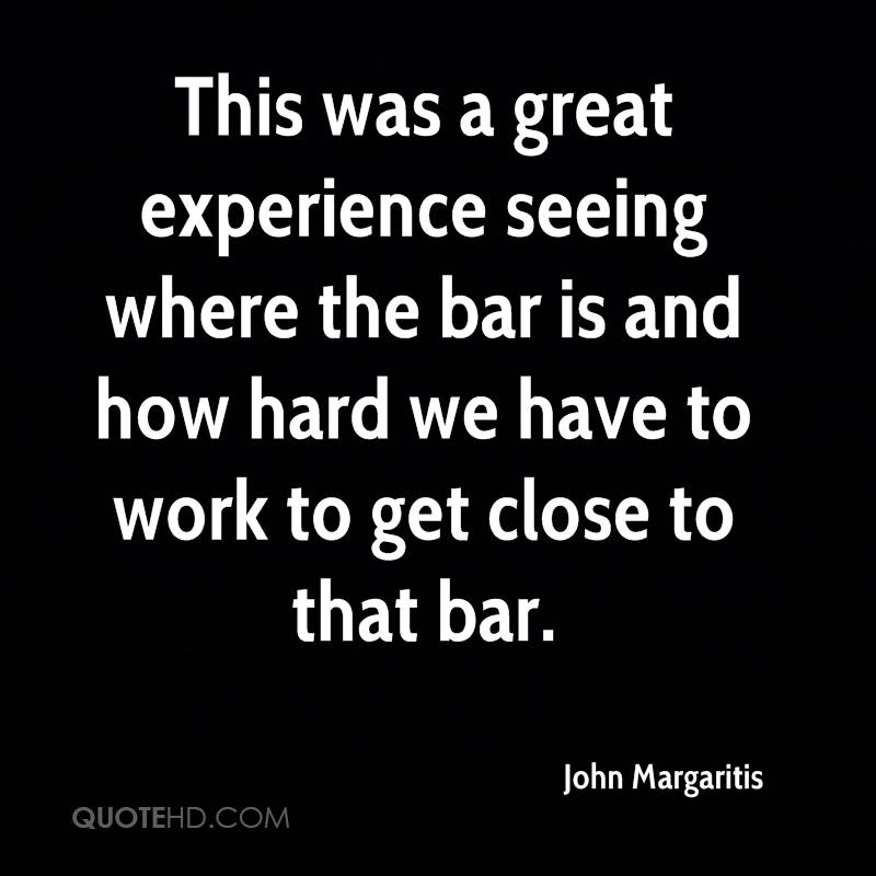 This Was A Great Experience Seeing Where The Bar Is And How Hard We Have To Work To Get Close The That Bar. - John Margaritis
