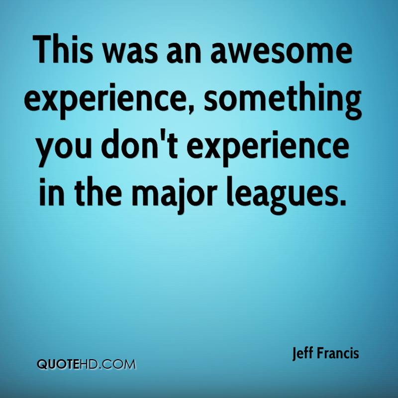 This Was An Awesome Experience, Something You Don't Experience In The Major Leagues. - Jeff Francis