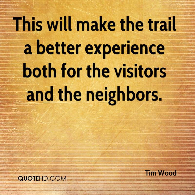 This Will Make The Trail A Better Experience Both For The Visitors And The Neighbors. - Tim Wood