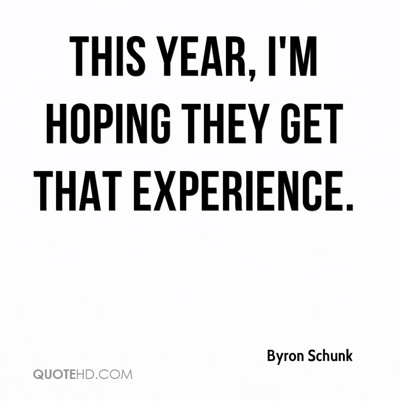 This Year, I'm Hoping They Get That Experience. - Byron Schunk
