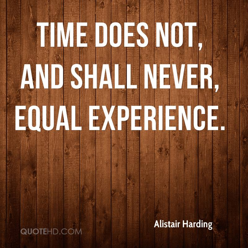 Time Does Not, And Shall Never, Equal Experience. - Alistair Harding