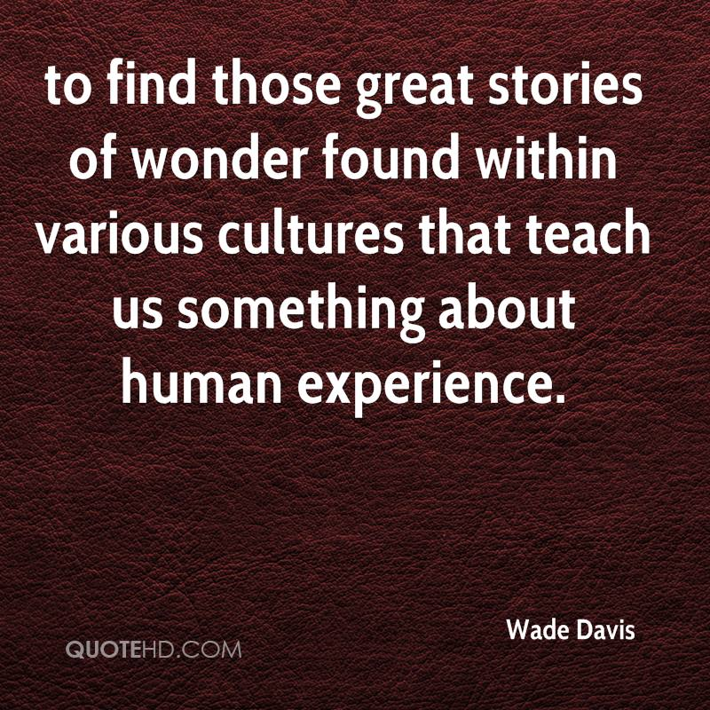 To Find Those Great Stories Of Wonder Found Within Various Cultures That Teach Us Something About Human Experience. - Wade Davis