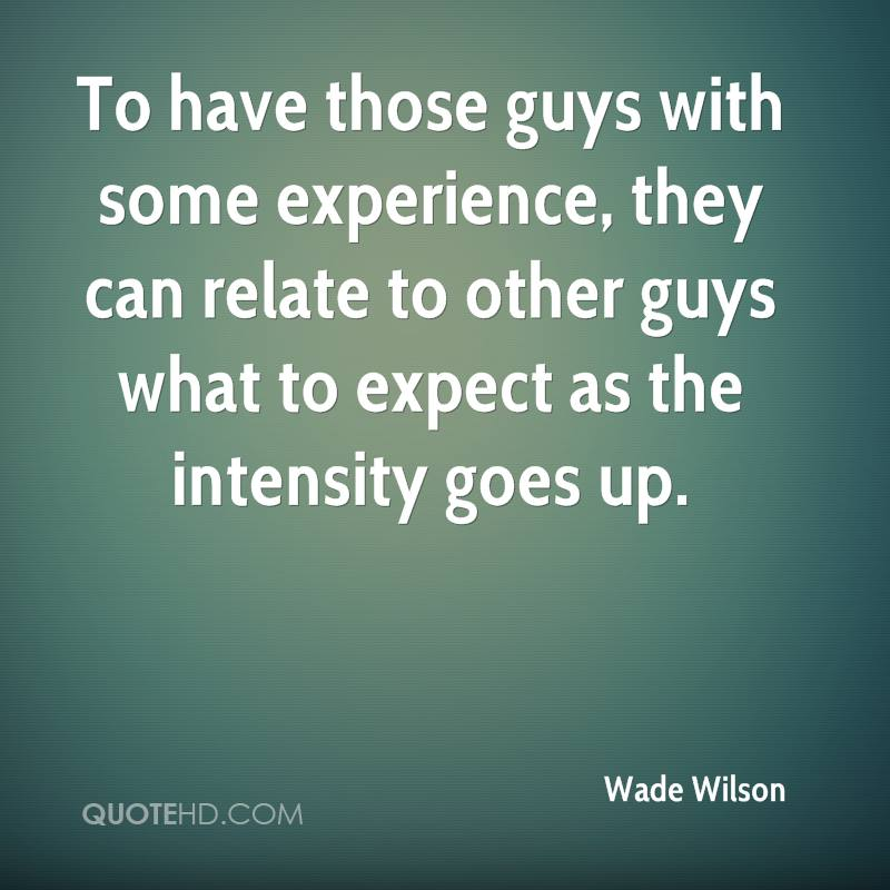 To Have Those Guys With Some Experience, They Can Relate To Other Guys What To Expect As The Intensity Goes Up. - Wade Wilson