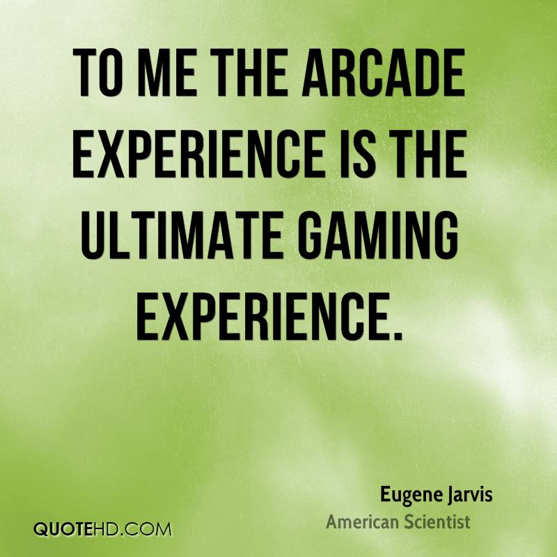 To Me The Arcade Experience Is The Ultimate Gaming Experience. - Eugene Jarvis