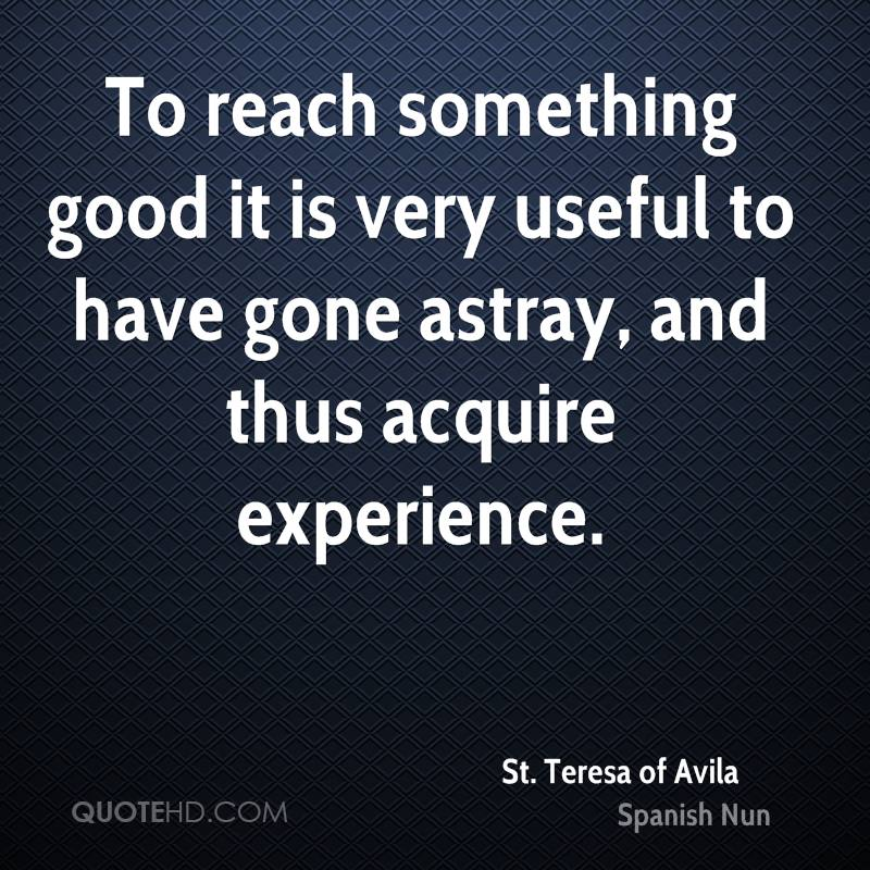 To Reach Something Good It Is Very Useful To Have Gone Astray, And Thus Acquire Experience. - St Teresa Of Avila
