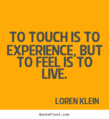 To Touch Is To Experience, But To Feel Is To Live. - Loren Klein