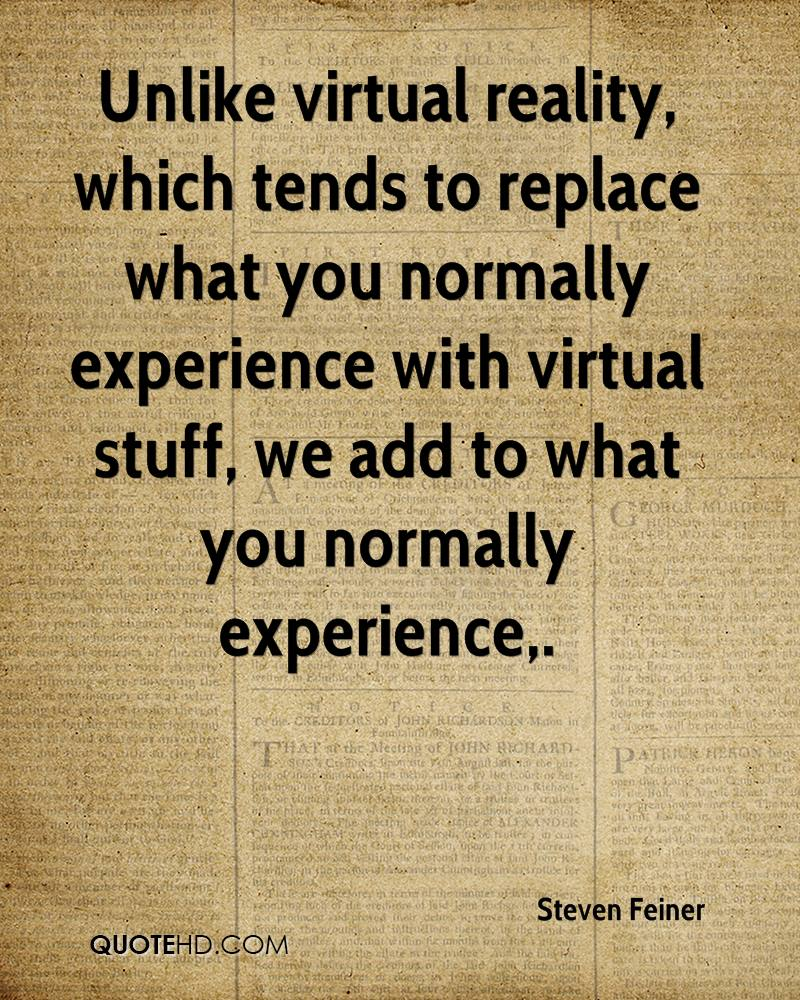 Unlike Virtual Reality, Which Tends To Replace What You Normally Experience With Virtual Stuff, We Add To That You Normally Experience. - Steven Feiner