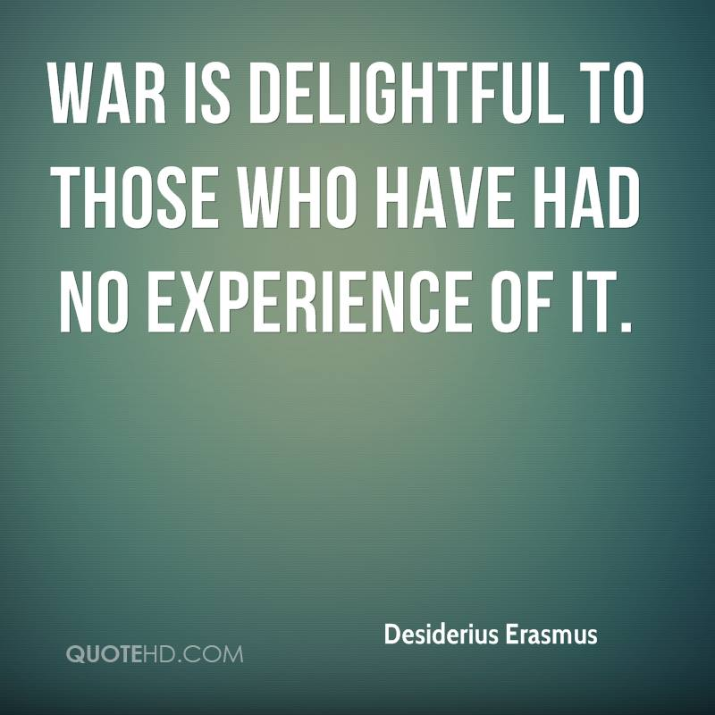 War Is Delightful To Those Who Have Had No Experience  Of It. - Desiderius Erasmus
