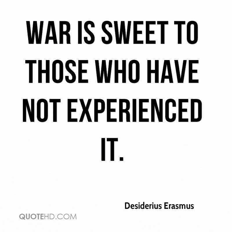 War Is Sweet To Those Who Have Not Experienced It. - Desiderius Erasmus