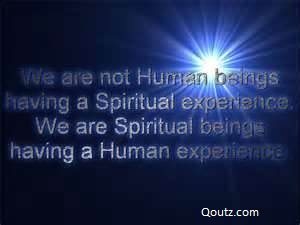 We Are Not Human Beings Having A Spiritual Experienc. We Are Spiritual Beings Having A Human Experience.