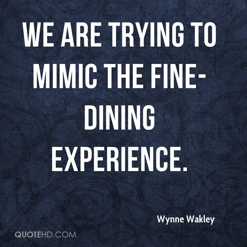 We Are Trying To Mimic The Fine-Dining Experience. - Wynne Wakley