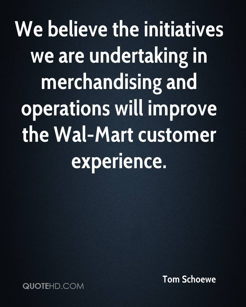 We Believe The Initiatives We Are Undertaking In Merchandising And Operations Will Improve The Wal-Mart Customer Experience. - Tom Schoewe