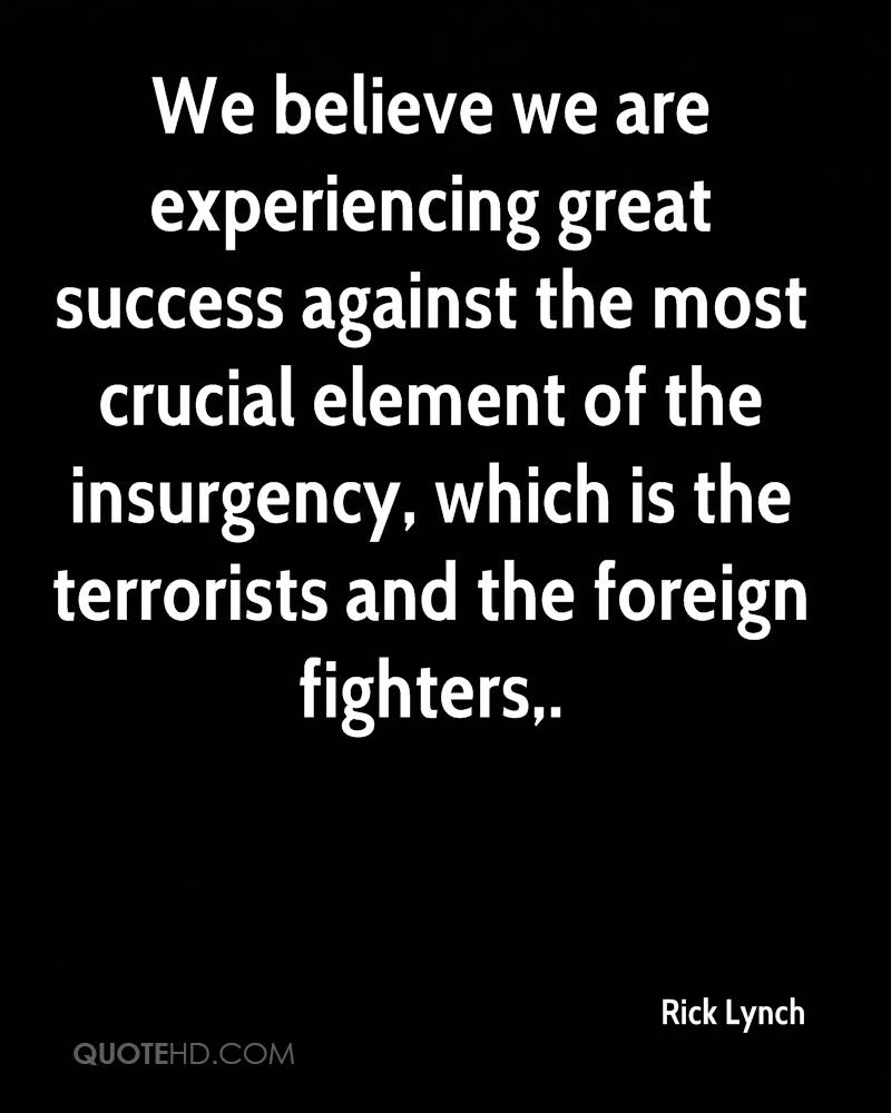We Believe We Are Experiencing Great Success Against The Most Crucial Element Of The Insurgency, Which Is The Terrorists And The Foreign Fighters. - Rick Lynch