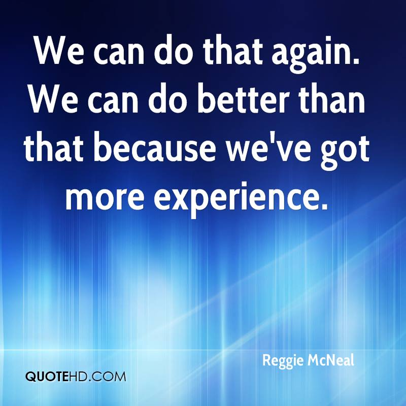 We Can Do That Again. We Can Do Better Than That Because We've Got More Experience. - Reggie McNeal