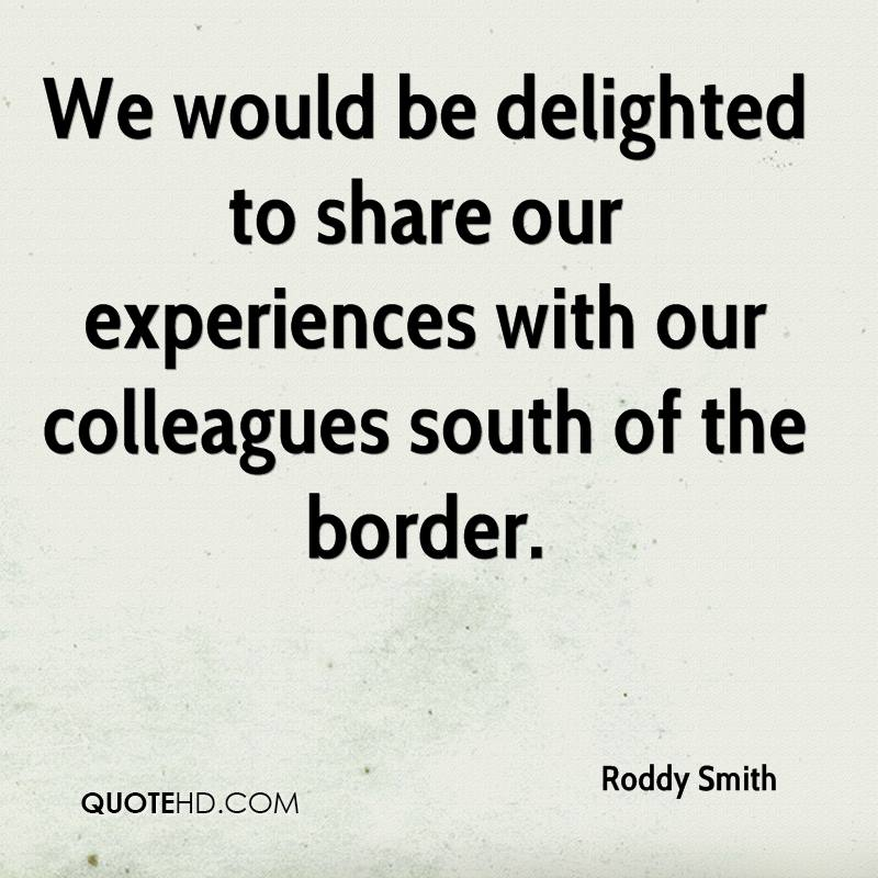 We Could Be Delighted To Share Our Experiences With Our Colleagues South Of The Border. - Roddy Smith