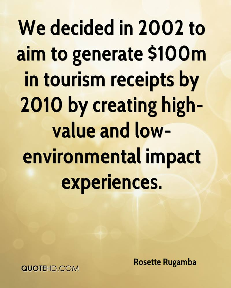 We Decided In 2002 To Aim To Generate $100m In Tourism Receipts By 2010 By Creating High Value And Low Environmental Impact Experiences. - Rosette Rugamba