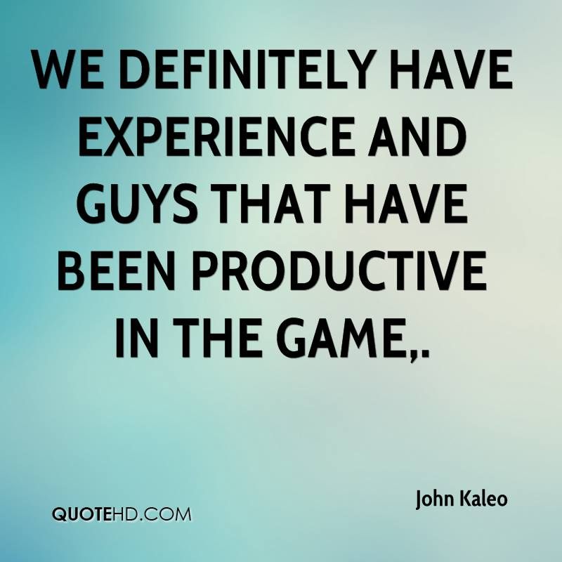We Definitely Have Experience And Guys That Have Been Productive In The Game - John Kaleo
