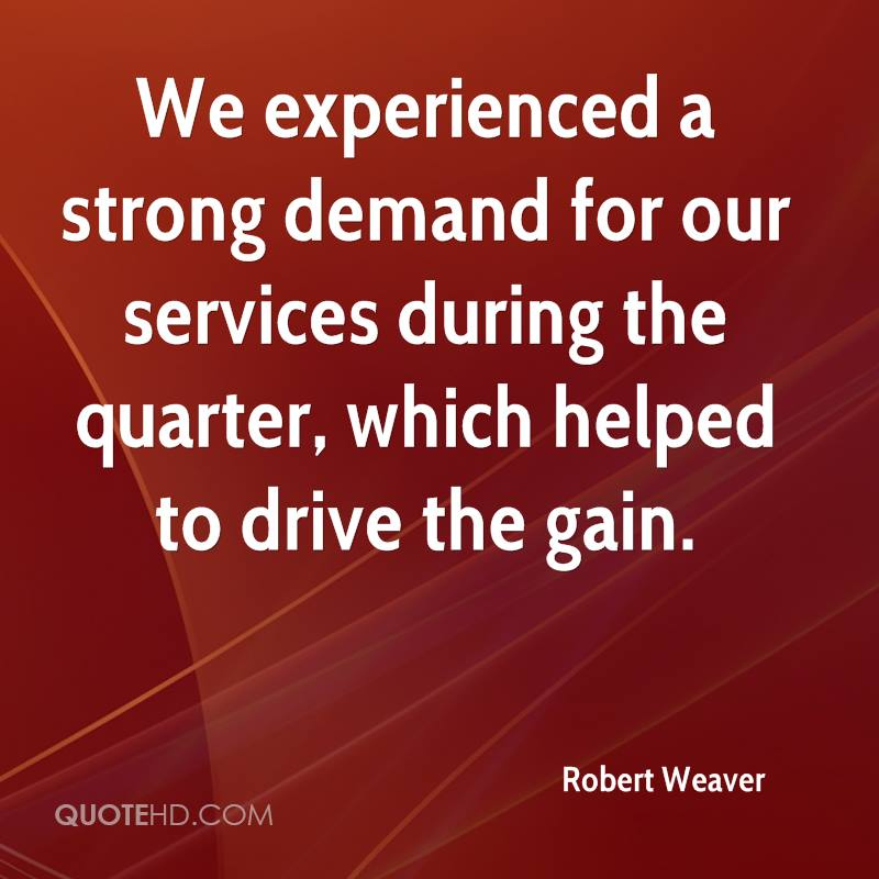 We Experienced A Strong Demand For Our Services During The Quarter, Which Helped To Drive The Gain. - Robert Weaver
