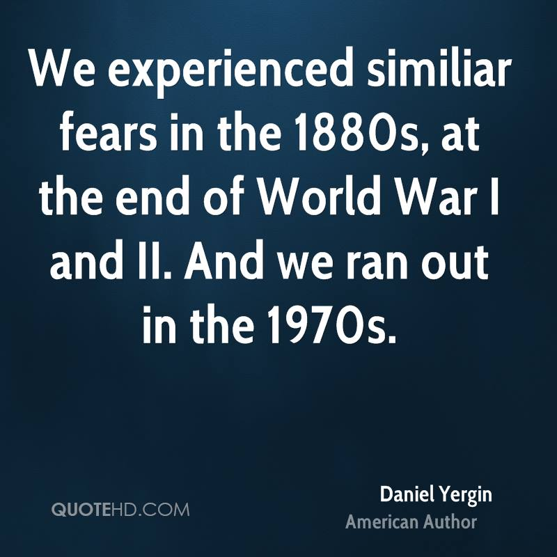 We Experienced Similar Fears In The 1880s, At The End Of World WAr I And II. And We Ran Out In The 1970s. - Daniel Yergin