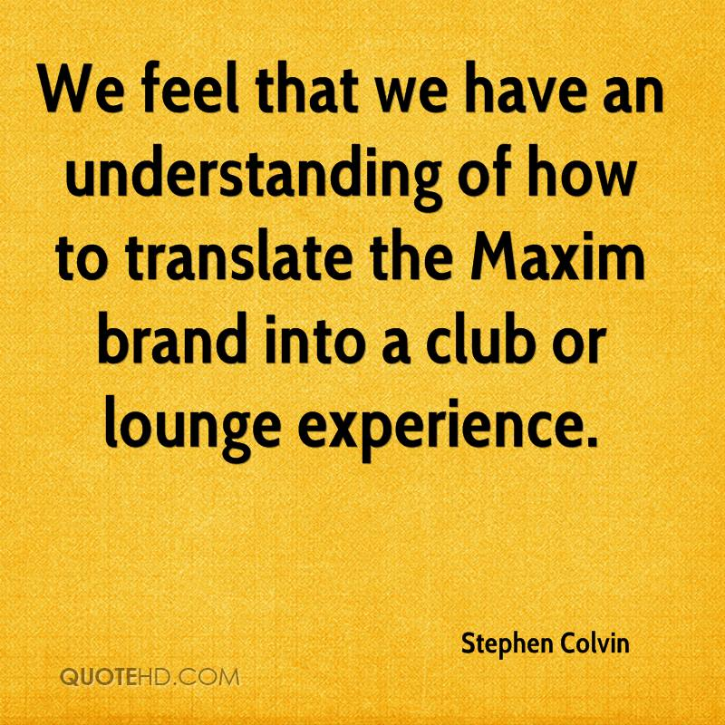 We Feel That We Have An Understanding Of How To Translate The Maxim Brand Into A Club Or Lounge Experience. - Stephen Colvin