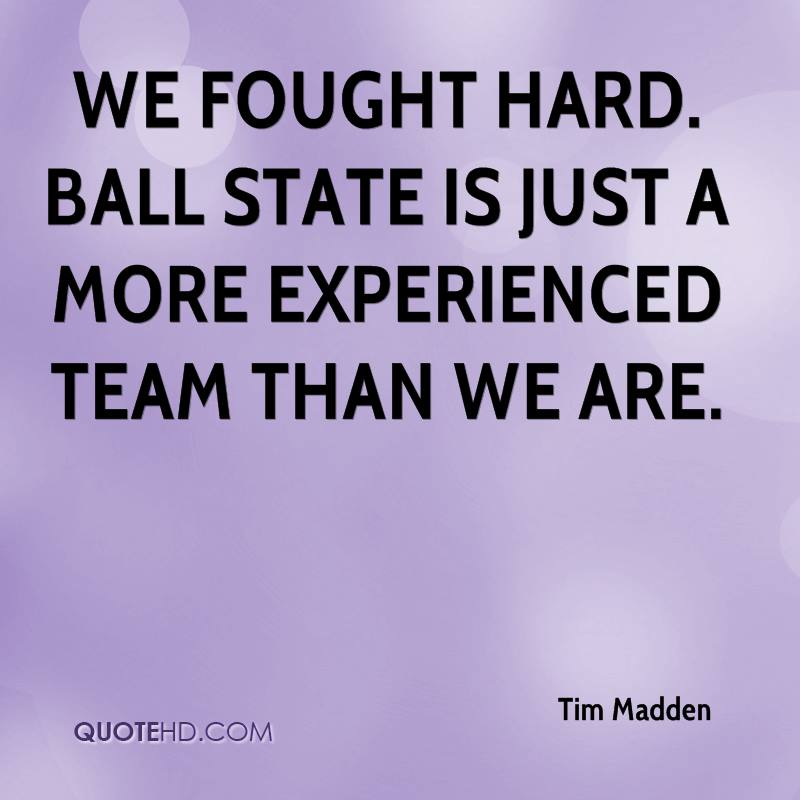 We Fought Hard. Ball State Is Just A More Experienced Team Than We Are. - Tim Madden