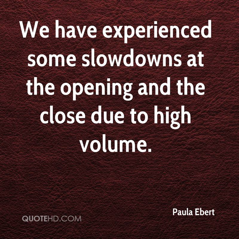 We Have Experienced Some Slowdowns At The Opening And The Close Due To High Volume. - Paula Ebert