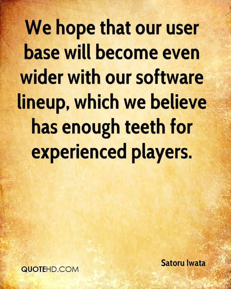 We Hope That Our User Base Will Become Even Wider With Our Software Lineup, Which We Believe Has Enough Teeth For Experienced Players. - Satoru Iwata