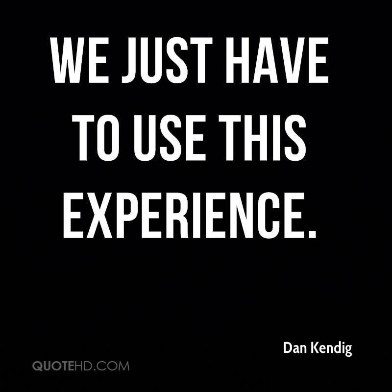 We Just Have To Use This Experience. - Dan Kendig