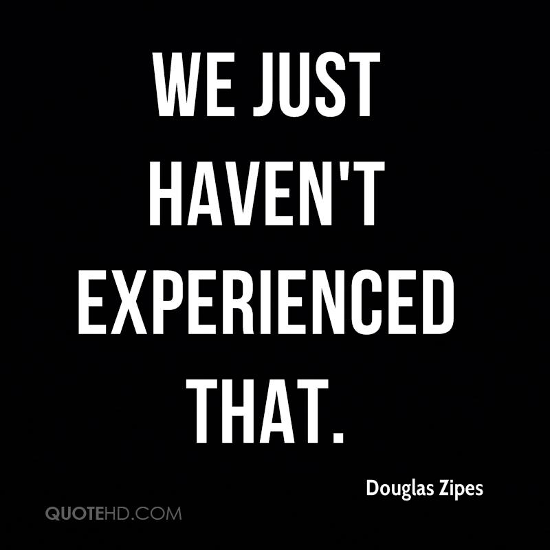 We Just Haven't Experienced That. - Douglas Zipes