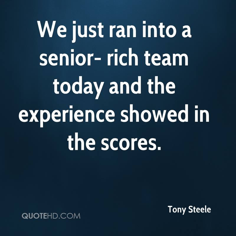 We Just Ran Into A Senior-Rich Team Today And The Experience Showed In The Scores. - Tony Steele