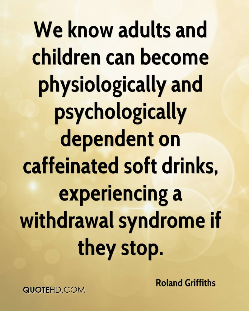 We Know Adults And Children Can Become Physiologically And Psychologically Dependent On Caffeinated Soft Drinks, Experiencing A Withdrawl Syndrome If They Stop. - Roland Griffiths